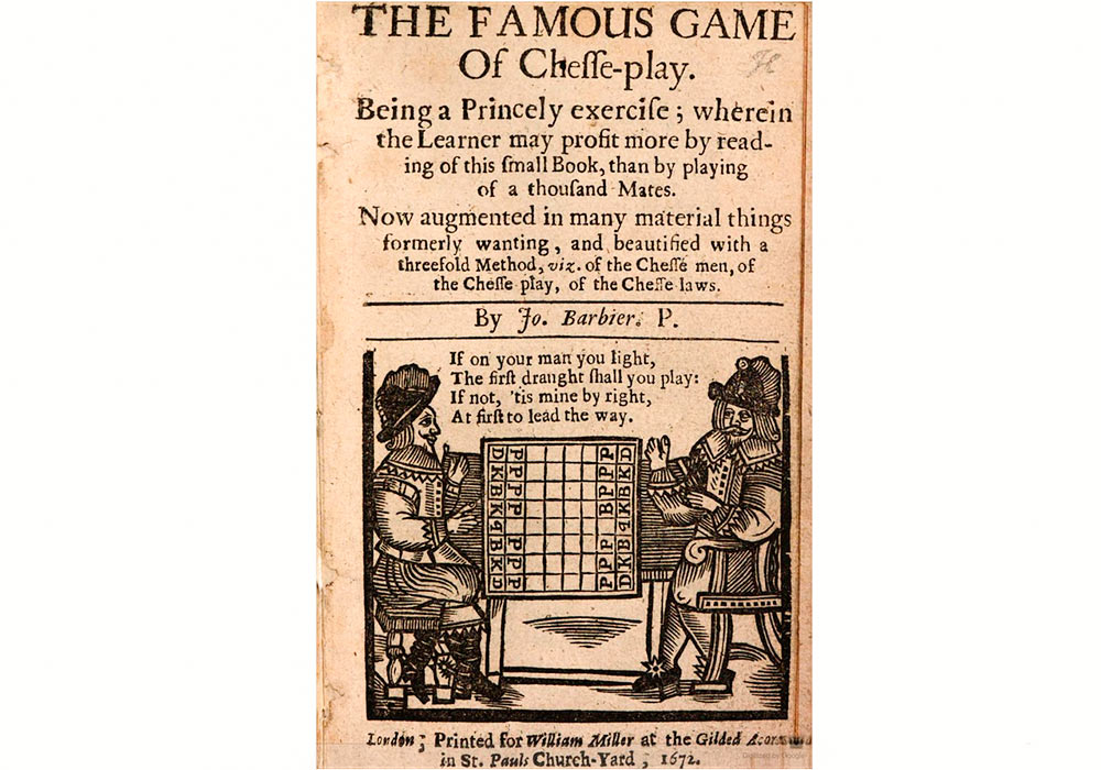 THE FAMOUS GAME Of Chesse-play: Being a Princely exercise; wherein the Learner may profit more by reading of this small Book, than by playing of a thousand Mates. Now augmented of many material things formerly wanting, and beautified with a three-fold Method, viz. of the Chesse men, of the Chesse play, of the Chesse-laws. By Jo. Barbier. P. (London, Printed for William Miller at the Gilded A[...] in St. Pauls Church-Yard, 1672)